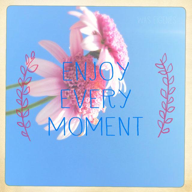 enjoy every moment | waseigenes.com