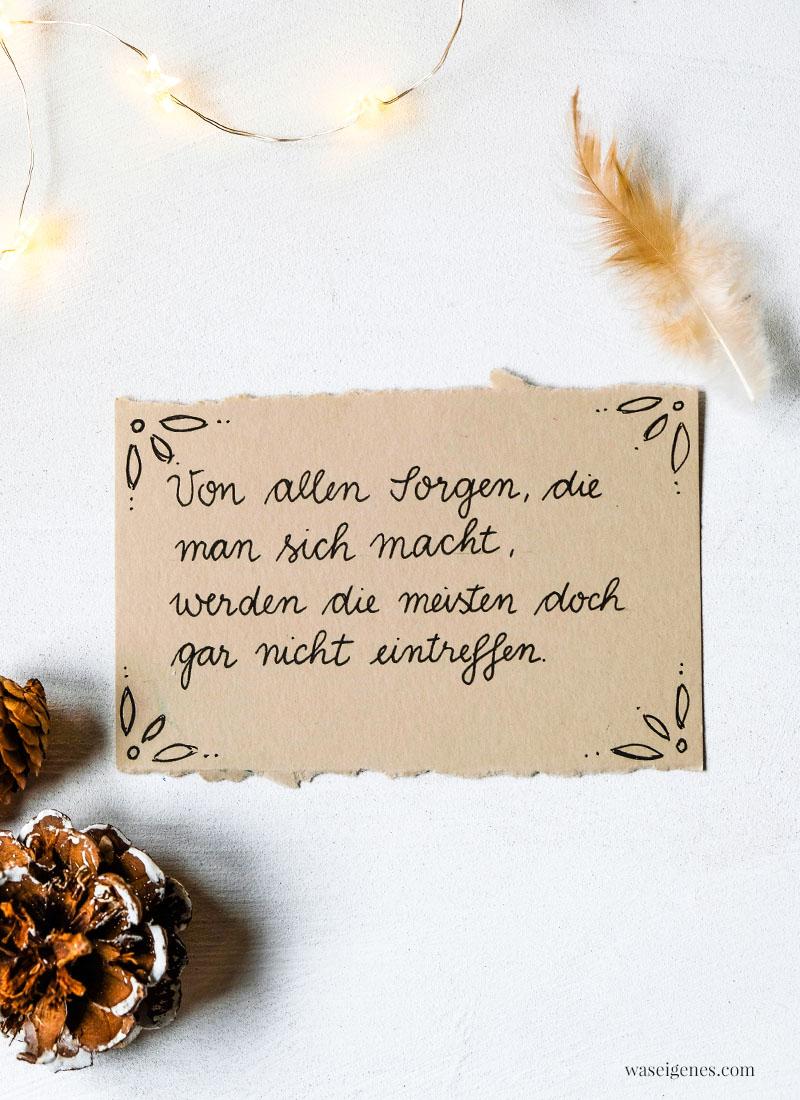 Adventskalender der guten Gedanken & Wünsche Nr. 9: Von allen Sorgen, die man sich macht, werden die meisten doch gar nicht eintreffen. | waseigenes.com